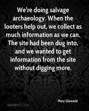 Mary Glowacki  - We're doing salvage archaeology. When the looters help out, we collect as much information as we can. The site had been dug into, and we wanted to get information from the site without digging more.