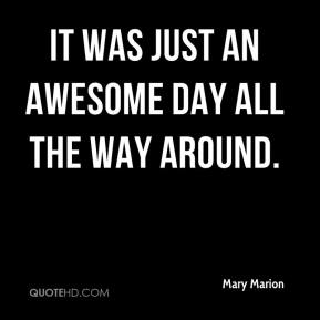 Mary Marion  - It was just an awesome day all the way around.
