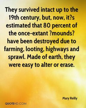 Mary Reilly  - They survived intact up to the 19th century, but, now, it?s estimated that 80 percent of the once-extant ?mounds? have been destroyed due to farming, looting, highways and sprawl. Made of earth, they were easy to alter or erase.