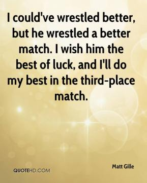 I could've wrestled better, but he wrestled a better match. I wish him the best of luck, and I'll do my best in the third-place match.