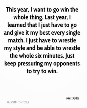 Matt Gille  - This year, I want to go win the whole thing. Last year, I learned that I just have to go and give it my best every single match. I just have to wrestle my style and be able to wrestle the whole six minutes. Just keep pressuring my opponents to try to win.