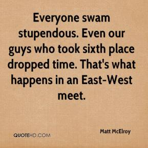 Matt McElroy  - Everyone swam stupendous. Even our guys who took sixth place dropped time. That's what happens in an East-West meet.