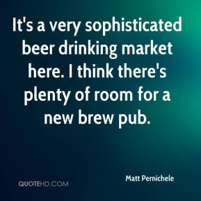 It's a very sophisticated beer drinking market here. I think there's plenty of room for a new brew pub.