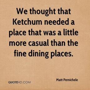 We thought that Ketchum needed a place that was a little more casual than the fine dining places.