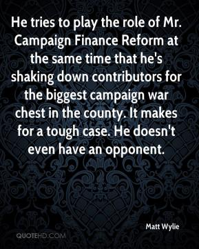 Matt Wylie  - He tries to play the role of Mr. Campaign Finance Reform at the same time that he's shaking down contributors for the biggest campaign war chest in the county. It makes for a tough case. He doesn't even have an opponent.