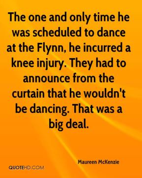 Maureen McKenzie  - The one and only time he was scheduled to dance at the Flynn, he incurred a knee injury. They had to announce from the curtain that he wouldn't be dancing. That was a big deal.