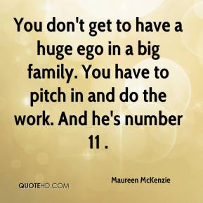 Maureen McKenzie  - You don't get to have a huge ego in a big family. You have to pitch in and do the work. And he's number 11 .