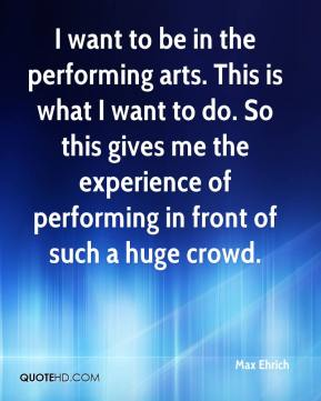 Max Ehrich  - I want to be in the performing arts. This is what I want to do. So this gives me the experience of performing in front of such a huge crowd.