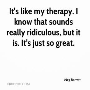 Meg Barrett  - It's like my therapy. I know that sounds really ridiculous, but it is. It's just so great.
