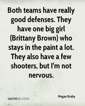 Megan Braby  - Both teams have really good defenses. They have one big girl (Brittany Brown) who stays in the paint a lot. They also have a few shooters, but I'm not nervous.