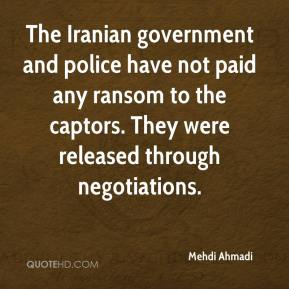 Mehdi Ahmadi  - The Iranian government and police have not paid any ransom to the captors. They were released through negotiations.