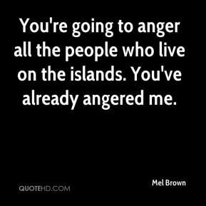 Mel Brown  - You're going to anger all the people who live on the islands. You've already angered me.
