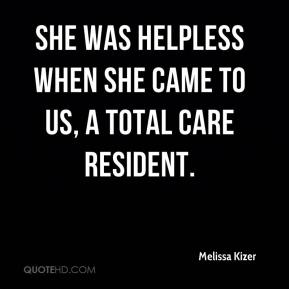 Melissa Kizer  - She was helpless when she came to us, a total care resident.