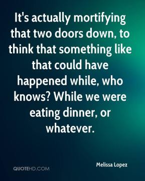Melissa Lopez  - It's actually mortifying that two doors down, to think that something like that could have happened while, who knows? While we were eating dinner, or whatever.