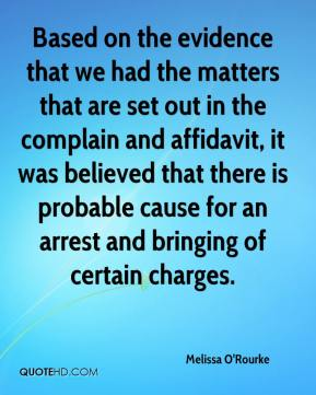 Melissa O'Rourke  - Based on the evidence that we had the matters that are set out in the complain and affidavit, it was believed that there is probable cause for an arrest and bringing of certain charges.