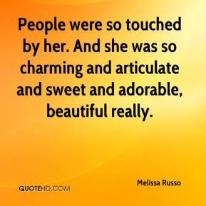 Melissa Russo  - People were so touched by her. And she was so charming and articulate and sweet and adorable, beautiful really.