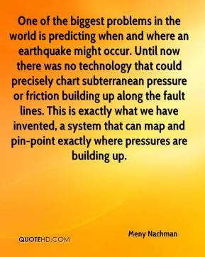 Meny Nachman  - One of the biggest problems in the world is predicting when and where an earthquake might occur. Until now there was no technology that could precisely chart subterranean pressure or friction building up along the fault lines. This is exactly what we have invented, a system that can map and pin-point exactly where pressures are building up.