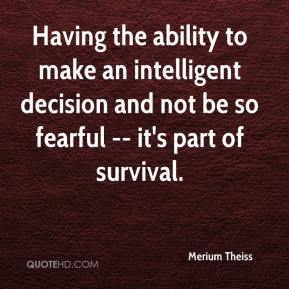 Merium Theiss  - Having the ability to make an intelligent decision and not be so fearful -- it's part of survival.
