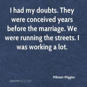 Mibsam Wiggins  - I had my doubts. They were conceived years before the marriage. We were running the streets. I was working a lot.