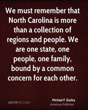 Michael F. Easley - We must remember that North Carolina is more than a collection of regions and people. We are one state, one people, one family, bound by a common concern for each other.