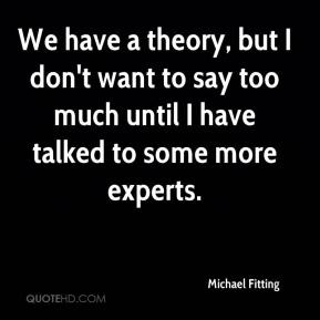 Michael Fitting  - We have a theory, but I don't want to say too much until I have talked to some more experts.