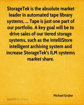 Michael Gruber  - StorageTek is the absolute market leader in automated tape library systems, ... Tape is just one part of our portfolio. A key goal will be to drive sales of our tiered storage systems, such as the IntelliStore intelligent archiving system and increase StorageTek's ILM systems market share.