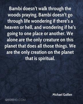 Michael Guillen  - Bambi doesn't walk through the woods praying. Bambi doesn't go through life wondering if there's a heaven or hell, and wondering if he's going to one place or another. We alone are the only creature on this planet that does all those things. We are the only creation on the planet that is spiritual.