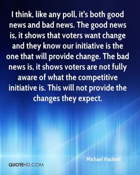 Michael Hackett  - I think, like any poll, it's both good news and bad news. The good news is, it shows that voters want change and they know our initiative is the one that will provide change. The bad news is, it shows voters are not fully aware of what the competitive initiative is. This will not provide the changes they expect.