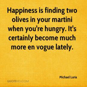 Michael Luria  - Happiness is finding two olives in your martini when you're hungry. It's certainly become much more en vogue lately.