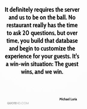 Michael Luria  - It definitely requires the server and us to be on the ball. No restaurant really has the time to ask 20 questions, but over time, you build that database and begin to customize the experience for your guests. It's a win-win situation: The guest wins, and we win.