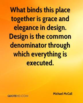 Michael McCall  - What binds this place together is grace and elegance in design. Design is the common denominator through which everything is executed.