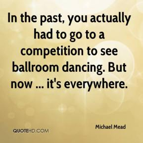 In the past, you actually had to go to a competition to see ballroom dancing. But now ... it's everywhere.