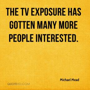 Michael Mead  - The TV exposure has gotten many more people interested.