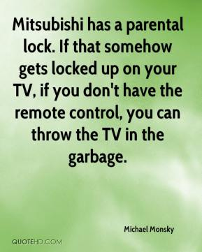 Michael Monsky  - Mitsubishi has a parental lock. If that somehow gets locked up on your TV, if you don't have the remote control, you can throw the TV in the garbage.