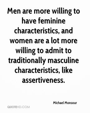 Michael Monsour  - Men are more willing to have feminine characteristics, and women are a lot more willing to admit to traditionally masculine characteristics, like assertiveness.