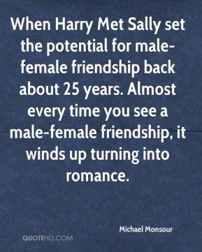 Michael Monsour  - When Harry Met Sally set the potential for male-female friendship back about 25 years. Almost every time you see a male-female friendship, it winds up turning into romance.