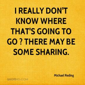 Michael Reding  - I really don't know where that's going to go ? there may be some sharing.