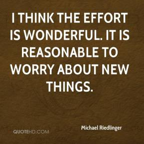 Michael Riedlinger  - I think the effort is wonderful. It is reasonable to worry about new things.
