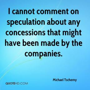 Michael Tscherny  - I cannot comment on speculation about any concessions that might have been made by the companies.