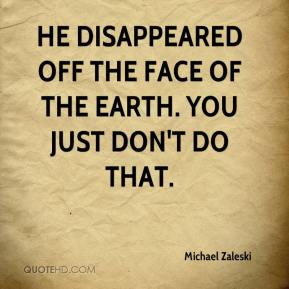 Michael Zaleski  - He disappeared off the face of the Earth. You just don't do that.