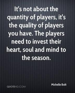 Michelle Bolt  - It's not about the quantity of players, it's the quality of players you have. The players need to invest their heart, soul and mind to the season.