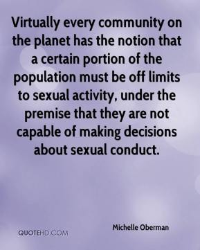 Michelle Oberman  - Virtually every community on the planet has the notion that a certain portion of the population must be off limits to sexual activity, under the premise that they are not capable of making decisions about sexual conduct.