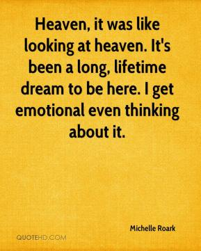 Michelle Roark  - Heaven, it was like looking at heaven. It's been a long, lifetime dream to be here. I get emotional even thinking about it.
