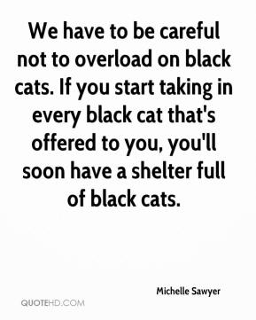 Michelle Sawyer  - We have to be careful not to overload on black cats. If you start taking in every black cat that's offered to you, you'll soon have a shelter full of black cats.