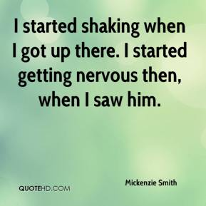 Mickenzie Smith  - I started shaking when I got up there. I started getting nervous then, when I saw him.
