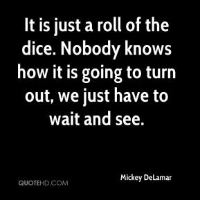 Mickey DeLamar  - It is just a roll of the dice. Nobody knows how it is going to turn out, we just have to wait and see.