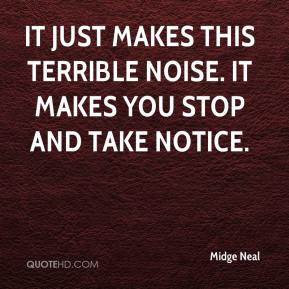 Midge Neal  - It just makes this terrible noise. It makes you stop and take notice.