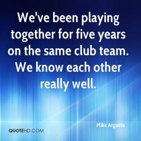 Mike Argueta  - We've been playing together for five years on the same club team. We know each other really well.