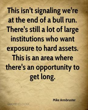 Mike Armbruster  - This isn't signaling we're at the end of a bull run. There's still a lot of large institutions who want exposure to hard assets. This is an area where there's an opportunity to get long.