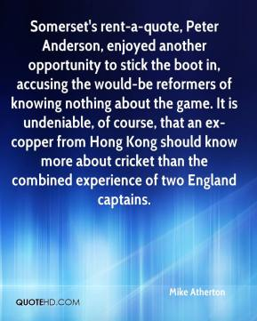 Mike Atherton  - Somerset's rent-a-quote, Peter Anderson, enjoyed another opportunity to stick the boot in, accusing the would-be reformers of knowing nothing about the game. It is undeniable, of course, that an ex-copper from Hong Kong should know more about cricket than the combined experience of two England captains.